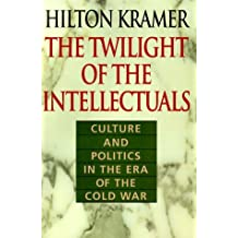 The Twilight of the Intellectuals: Culture and Politics in the Era of the Cold War by Hilton Kramer (1999-02-09)