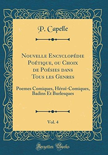 Nouvelle Encyclopédie Poétique, Ou Choix de Poésies Dans Tous Les Genres, Vol. 4: Poemes Comiques, Héroï-Comiques, Badins Et Burlesques (Classic Reprint)
