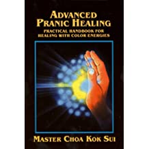 Advanced Pranic Healing: A Practical Manual on Color Pranic Healing: A Practical Handbook for Healing with Colour Energies