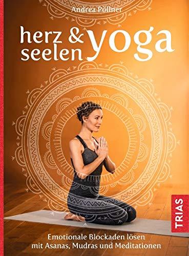 Herz- & Seelen-Yoga: Emotionale Blockaden lösen mit Asanas, Mudras und Meditationen