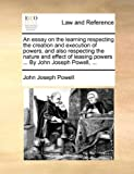 An essay on the learning respecting the creation and execution of powers; and also respecting the nature and effect of leasing powers ... By John Joseph Powell, ... by John Joseph Powell (2010-05-28)
