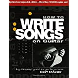 Rikky Rooksby: How to Write Songs on Guitar - Second Edition: A Guitar-playing and Songwriting Course