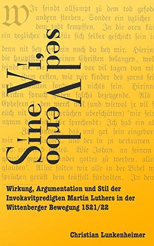 Sine vi, sed verbo: Wirkung, Argumentation und Stil der Invokavitpredigten Martin Luthers in der Wittenberger Bewegung 1521/22