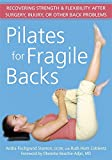 Pilates for Fragile Backs: Recovering Strength & Flexibility After Surgery, Injury, or Other Back Problems: Recovering Strength and Flexibility After Surgery, Injury or Other Back Problems - Andra Fischgrund Stanton
