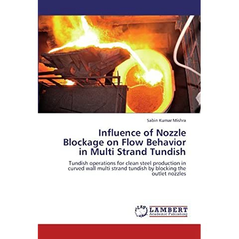 Influence of Nozzle Blockage on Flow Behavior in Multi Strand Tundish: Tundish operations for clean steel production in curved wall multi strand tundish by blocking the outlet nozzles by Mishra, Sabin Kumar (2012) Paperback