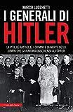 I generali di Hitler. La vita, le battaglie, i crimini e la morte degli uomini che giurarono obbedienza al Führer