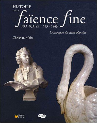 Histoire de la faïence fine française 1743-1843 : Le triomphe des terres blanches par Christian Maire