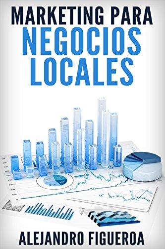 Marketing para Negocios Locales: Consigue Nuevos Clientes para Tu Negocio Local aplicando las Técnicas de Promoción por Internet más Efectivas