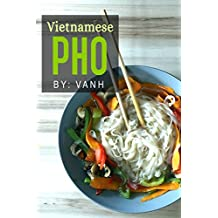 Vietnamese Pho: The Vietnamese Recipe Blueprint: The Only Authentic Pho Recipe Book Out There (Vietnamese Cookbook, Vietnamese Food, Pho, Pho Recipes) (English Edition)