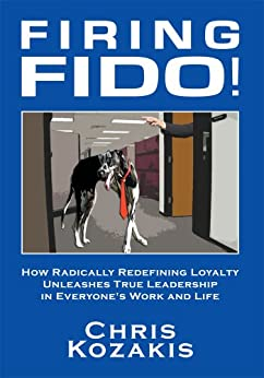 Firing Fido!: How Radically Redefining Loyalty Unleashes True Leadership in Everyone's Work and Life (English Edition) di [Christopher Kozakis]