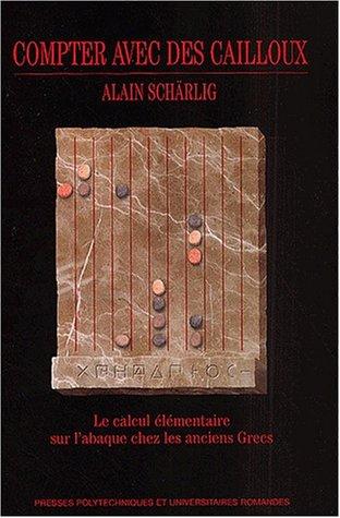 Compter avec des cailloux: Le calcul élémentaire sur l'abaque chez les anciens Grecs par Alain Schärlig