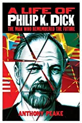 A Life of Philip K Dick - The Man Who Remembered the Future by Anthony Peake (2013-09-25)