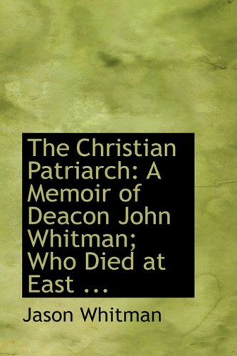 The Christian Patriarch: A Memoir of Deacon John Whitman; Who Died at East ...