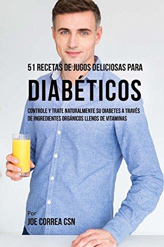 51 Recetas de Jugos Deliciosas Para Diabéticos: Controle y Trate Naturalmente su Diabetes a Través de Ingredientes Orgánicos Llenos de Vitaminas