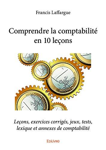 Comprendre la comptabilité en 10 leçons: Leçons, exercices corrigés, jeux, tests, lexique et annexes de comptabilité (Collection Classique) par Francis Laffargue