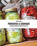 Fermentati e germinati: Preparare e conservare alimenti ricchi di vita