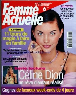 FEMME ACTUELLE [No 758] du 05/04/1999 - UN NOUVEAU TRAITEMENT POUR STOPPER LA CHUTE DES CHEVEUX - 11 TOURS DE MAGIE A FAIRE EN FAMILLE - TOUTES LES TENDANCES PRINTEMPS-ETE - LE LUBERON - CELINE DION par Collectif