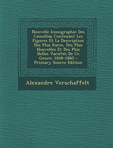Nouvelle Iconographie Des Camellias Contenant Les Figures Et La Description Des Plus Rares, Des Plus Nouvelles Et Des Plus Belles Varietes de Ce Genre: 1848-1860