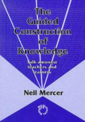 The Guided Construction of Knowledge: Talk Among Teachers and Learners by Neil Mercer (7-Mar-1995) Paperback