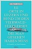 111 Orte in Luzern und am Vierwaldstättersee, die man gesehen haben muss: Reiseführer