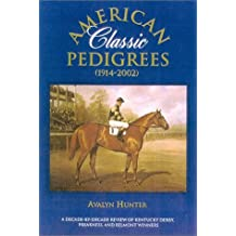American Classic Pedigrees 1914-2002: A Decade-By Decade Review of Kentucky Derby, Preakness, and Belmont Winnersplus Kentucky Oaks and Coaching Club American Oaks