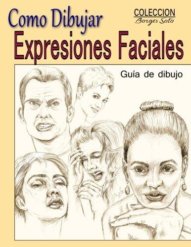 Como Dibujar Expresiones Faciales: La Anatomia Humana: Volume 25 (Coleccion Borges Soto) por Roland Borges Soto