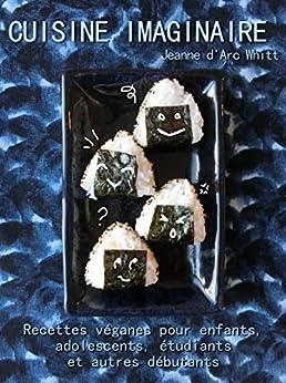 Cuisine imaginaire: Recettes véganes pour enfants, adolescents, étudiants et autres débutants (French Edition) di [Whitt, Jeanne d'Arc]