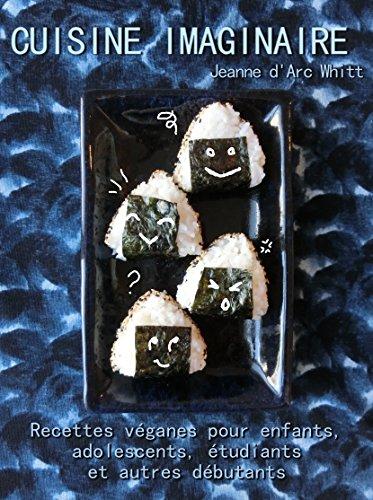 Cuisine imaginaire: Recettes véganes pour enfants, adolescents, étudiants et autres débutants par Jeanne d'Arc Whitt