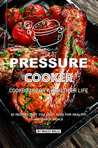 Pressure Cooker Cookbook for a Healthier Life: 50 Recipes that You Must Have for Healthy and Quick Meals (English Edition) -