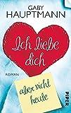 Ich liebe dich, aber nicht heute: Roman - Gaby Hauptmann