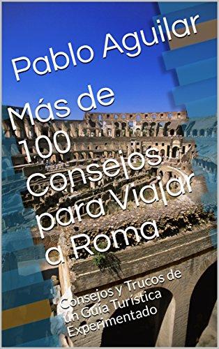 Más de 100 Consejos para Viajar a Roma: Consejos y Trucos de un Guía Turística Experimentado por Pablo Aguilar
