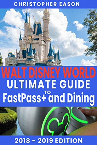 Walt Disney World Ultimate Guide to FastPass+ and Dining 2018 - 2019: (A Comprehensive Travel and Planning Guide For Your Disney Vacation) (English Edition) - Guide Disney Planning