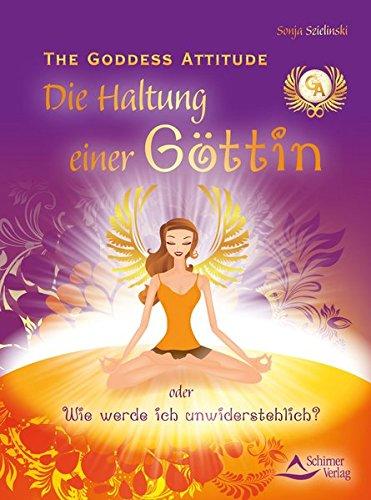 The Goddess Attitude: Die Haltung einer Göttin oder Wie werde ich unwiderstehlich?