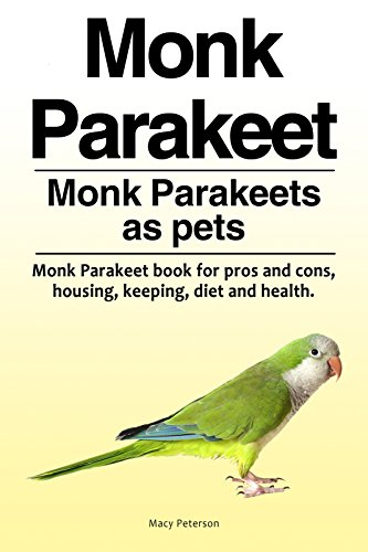 Monk Parakeets pets. Monk Parakeet Owners Manual. Monk Parakeet housing, diet, health, keeping, pros and cons. (English Edition)