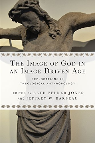 The Image of God in an Image Driven Age: Explorations in Theological Anthropology (Wheaton Theology Conference Series)