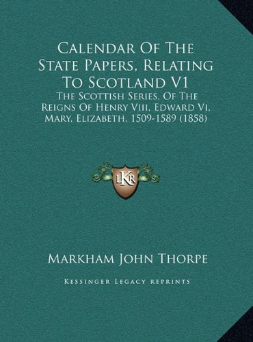 Calendar of the State Papers, Relating to Scotland V1: The Scottish Series, of the Reigns of Henry VIII, Edward VI, Mary, Elizabeth, 1509-1589 (1858)