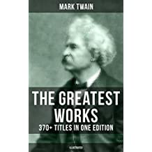 The Greatest Works of Mark Twain: 370+ Titles in One Edition (Illustrated): The Adventures of Tom Sawyer & Huckleberry Finn, The Prince and the Pauper, ... Life on the Mississippi… (English Edition)