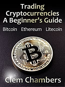 Trading Cryptocurrencies: A Beginner's Guide: Bitcoin, Ethereum, Litecoin by [Chambers, Clem]