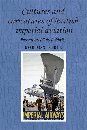 Cultures and Caricatures of British Imperial Aviation: Passengers, Pilots, Publicity (Studies in Imperialism) por Gordon Pirie