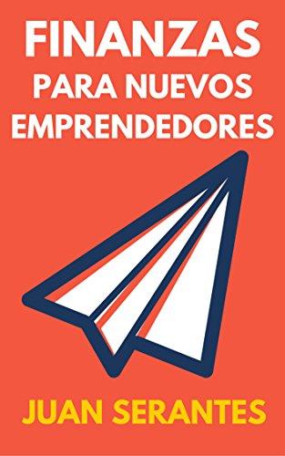 Finanzas para Nuevos Emprendedores: Aprende a gestionar las finanzas de tu empresa por Juan Serantes