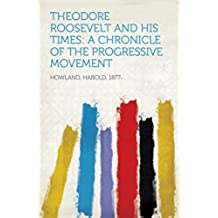Theodore Roosevelt and His Times: A Chronicle of the Progressive Movement