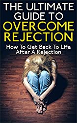 The Ultimate Guide To Overcome Rejection: How To Get Back To Life After A Rejection (Rejection, Overcome Rejection, How To Start Living After Rejection, Overcome Broken Heart) (English Edition)