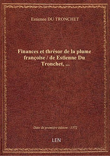 Finances et thrésor de la plume françoise / de Estienne Du Tronchet,...