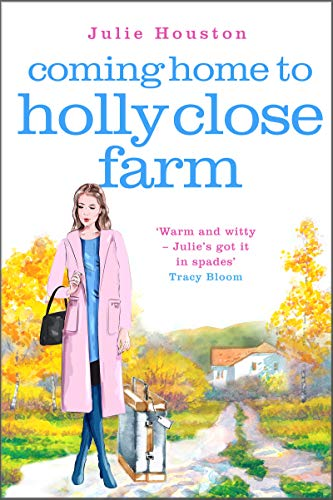 Coming Home to Holly Close Farm: Addictive, heart-warming and laugh-out-loud funny. Perfect for fans of Katie Fforde and Jill Mansell by [Houston, Julie]