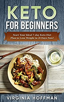 Keto For Beginners: Start Your Ideal 7-day Keto Diet Plan to Lose Weight in 21 Days Now! : (keto cookbook ,  keto diet meal plan, keto crockpot , keto snacks , ketogenic diet.  ) (English Edition) di [Hoffman, Virginia]