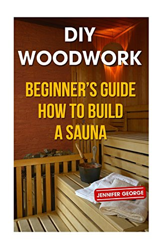 DIY Woodwork: Beginner?s Guide How to Build a Sauna (Sauna Diy)