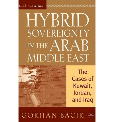 { HYBRID SOVEREIGNTY IN THE ARAB MIDDLE EAST: THE CASES OF KUWAIT, JORDAN, AND IRAQ (MIDDLE EAST IN FOCUS) } By Bacik, Gokhan ( Author ) [ Dec - 2007 ] [ Hardcover ] (Jordan-hybrid)