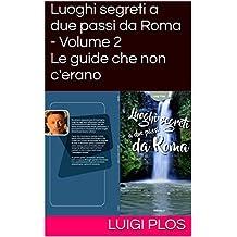 Luoghi segreti a due passi da Roma - Volume 2 Le guide che non c'erano: Le guide che non c'erano (Italian Edition)