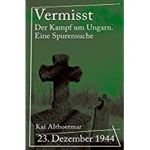 """Reihe """"Kriegsgeschichten"""": Vermisst: 23. Dezember 1944. Der Kampf um Ungarn. Eine Spurensuche"""