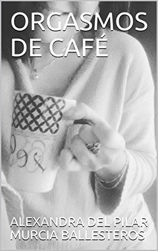 ORGASMOS DE  CAFÉ (1) por ALEXANDRA DEL PILAR MURCIA BALLESTEROS